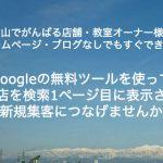 富山でがんばる店舗・教室オーナー様へ ホームページ・ブログなしでもすぐできる!Googleの無料ツールを使ってお店を検索1ページ目に表示させ新規集客につなげませんか